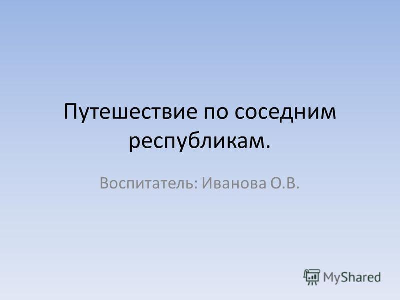 Путешествие по соседним республикам. Воспитатель: Иванова О.В.