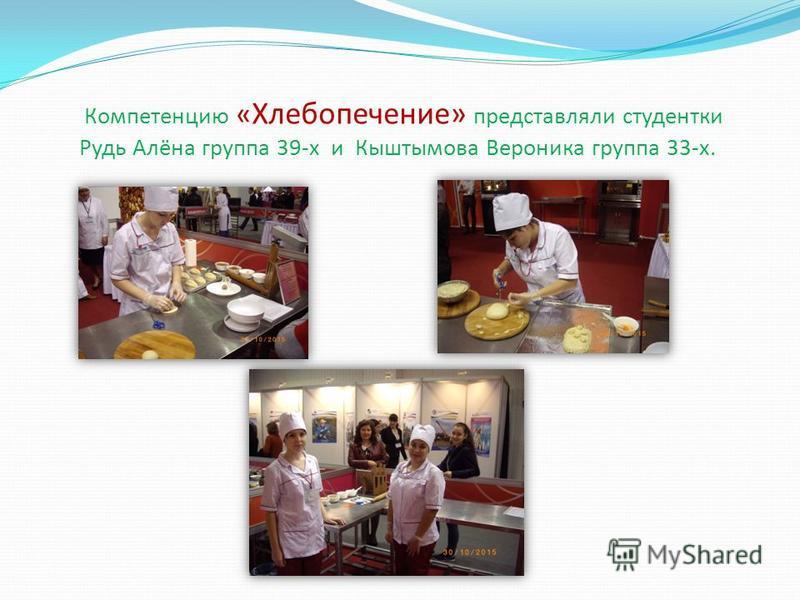 Компетенцию « Хлебопечение» представляли студентки Рудь Алёна группа 39-х и Кыштымова Вероника группа 33-х.