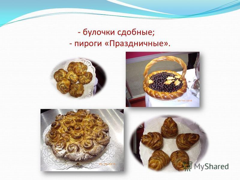 - булочки сдобные; - пироги «Праздничные».