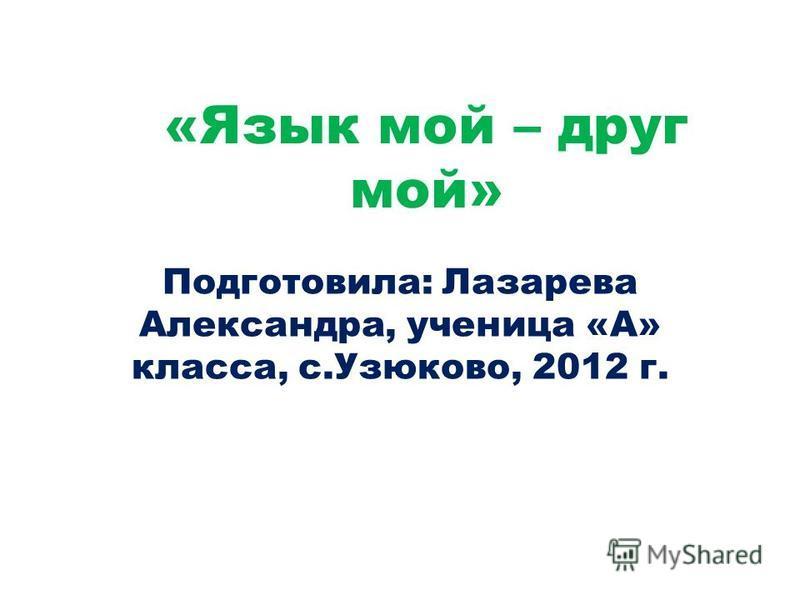 «Язык мой – друг мой» Подготовила: Лазарева Александра, ученица «А» класса, с.Узюково, 2012 г.