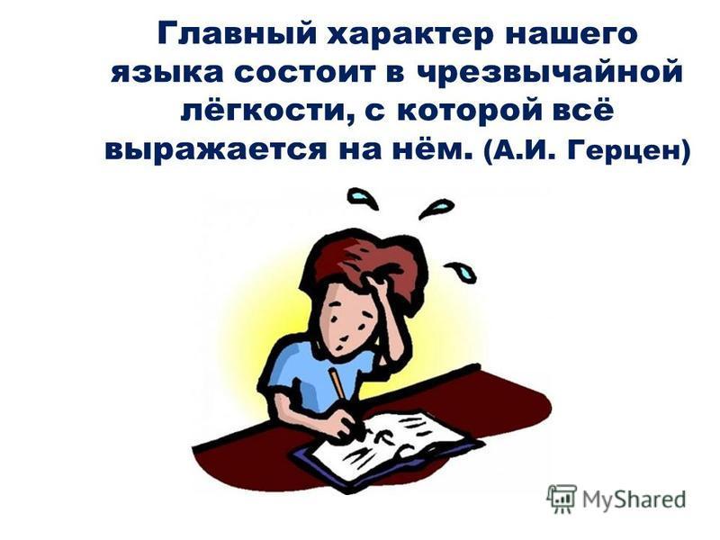 Главный характер нашего языка состоит в чрезвычайной лёгкости, с которой всё выражается на нём. (А.И. Герцен)