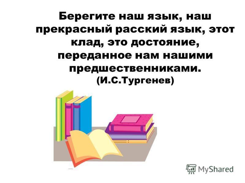 Берегите наш язык, наш прекрасный русский язык, этот клад, это достояние, переданное нам нашими предшественниками. (И.С.Тургенев)