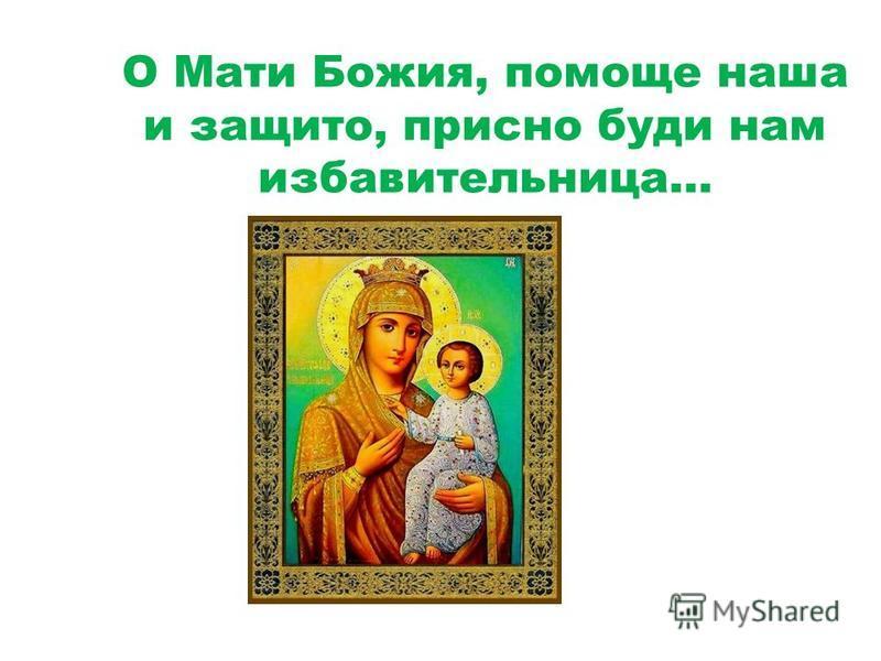О Мати Божия, помощь наша и защита, присно буди нам избавительница…