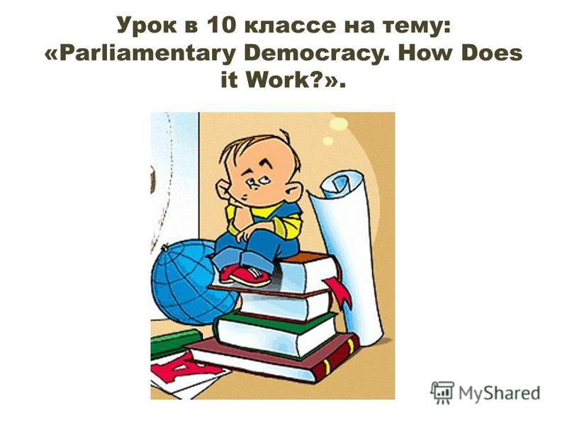 Урок в 10 классе на тему: «Parliamentary Democracy. How Does it Work?».