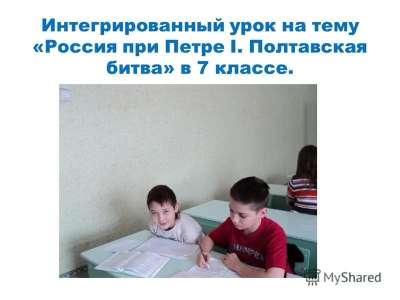 Интегрированный урок на тему «Россия при Петре I. Полтавская битва» в 7 классе.