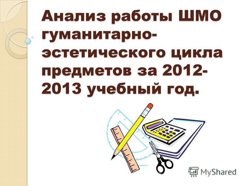Анализ работы ШМО гуманитарно- эстетического цикла предметов за 2012- 2013 учебный год.