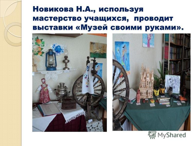 Новикова Н.А., используя мастерство учащихся, проводит выставки «Музей своими руками».
