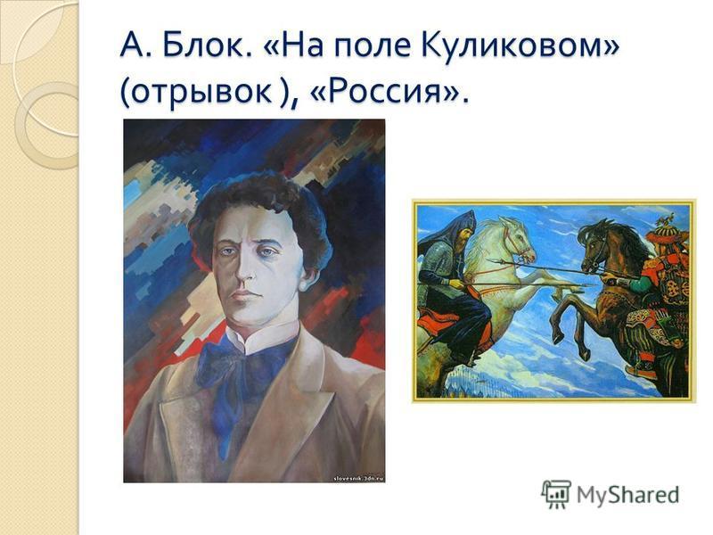 А. Блок. « На поле Куликовом » ( отрывок ), « Россия ».