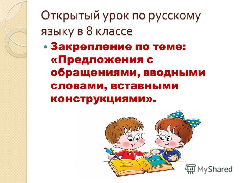 Открытый урок по русскому языку в 8 классе Закрепление по теме: «Предложения с обращениями, вводными словами, вставными конструкциями».