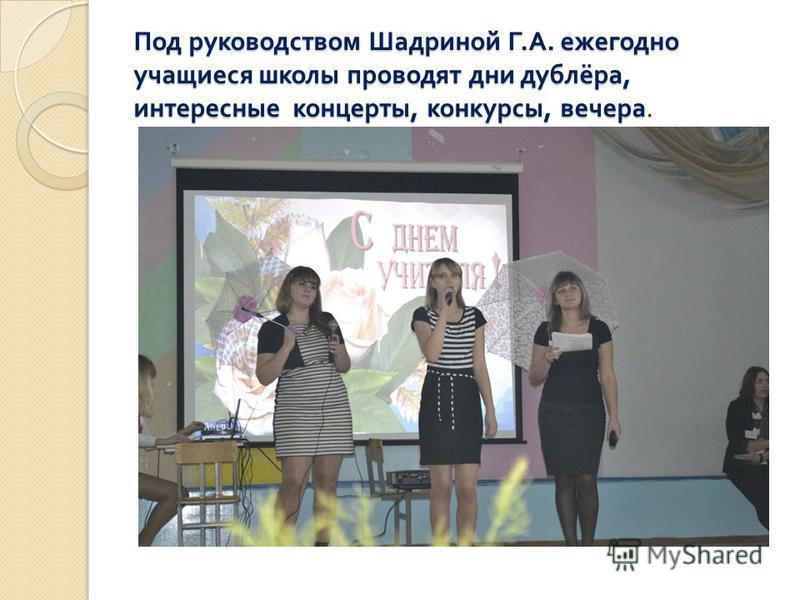 Под руководством Шадриной Г. А. ежегодно учащиеся школы проводят дни дублёра, интересные концерты, конкурсы, вечера.