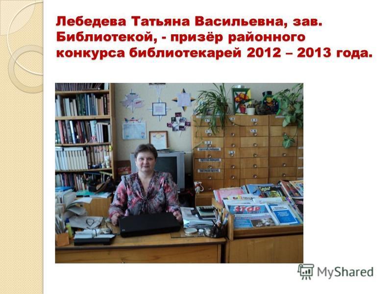 Лебедева Татьяна Васильевна, зав. Библиотекой, - призёр районного конкурса библиотекарей 2012 – 2013 года.