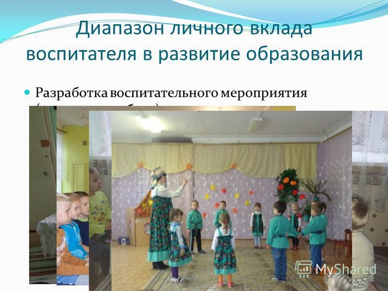Диапазон личного вклада воспитателя в развитие образования Разработка воспитательного мероприятия (кружковая работа):