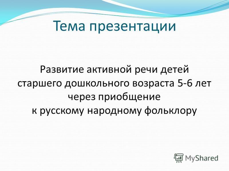 Тема презентации Развитие активной речи детей старшего дошкольного возраста 5-6 лет через приобщение к русскому народному фольклору