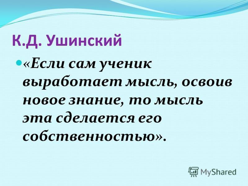 К.Д. Ушинский «Если сам ученик выработает мысль, освоив новое знание, то мысль эта сделается его собственностью».
