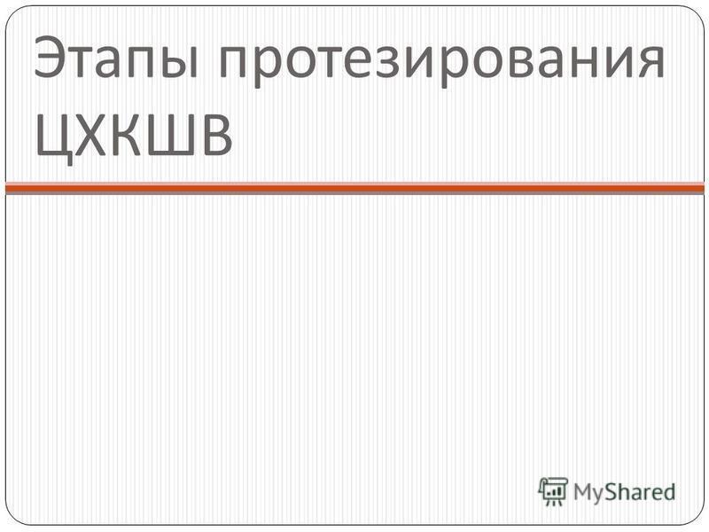 Этапы протезирования ЦХКШВ