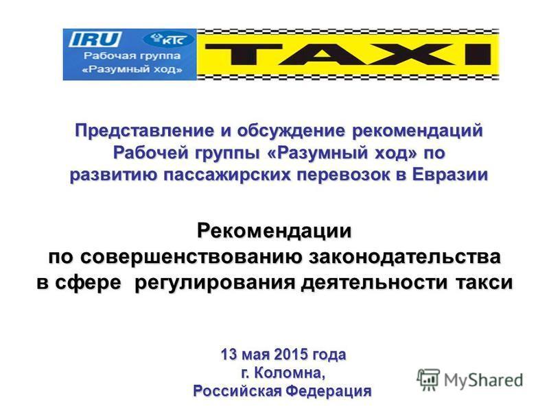 Представление и обсуждение рекомендаций Рабочей группы «Разумный ход» по развитию пассажирских перевозок в Евразии Рекомендации по совершенствованию законодательства в сфере регулирования деятельности такси 13 мая 2015 года г. Коломна, Российская Фед