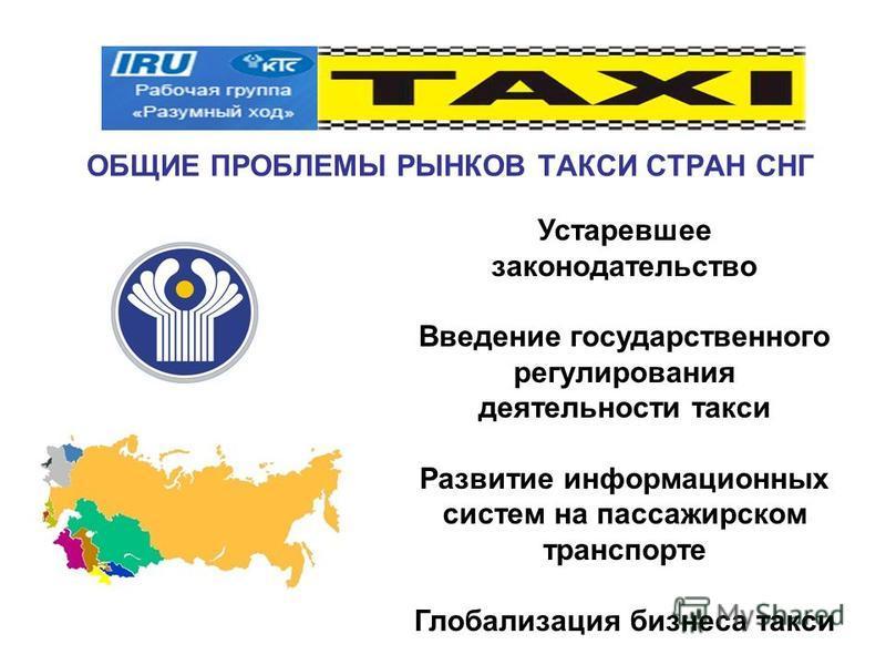 ОБЩИЕ ПРОБЛЕМЫ РЫНКОВ ТАКСИ СТРАН СНГ Устаревшее законодательство Введение государственного регулирования деятельности такси Развитие информационных систем на пассажирском транспорте Глобализация бизнеса такси