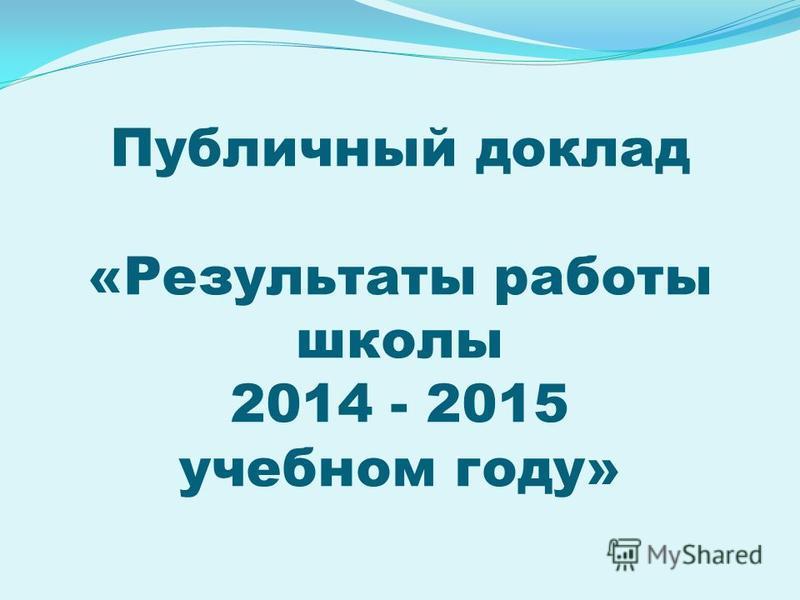 Публичный доклад «Результаты работы школы 2014 - 2015 учебном году»
