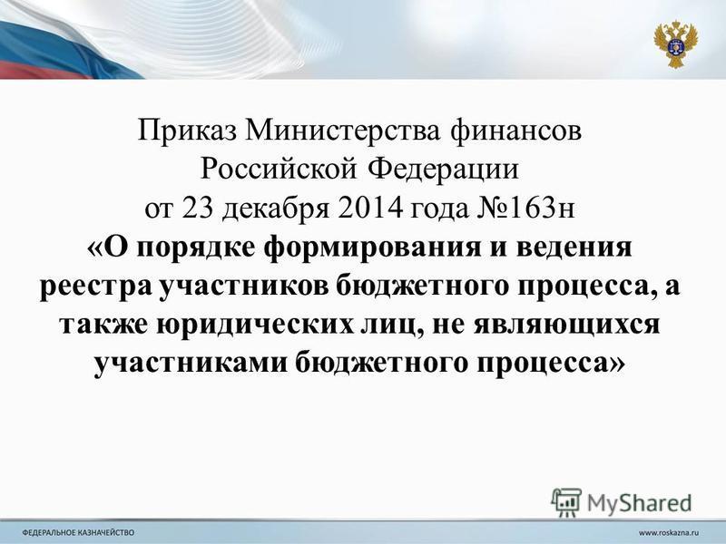 Приказ Министерства финансов Российской Федерации от 23 декабря 2014 года 163 н «О порядке формирования и ведения реестра участников бюджетного процесса, а также юридических лиц, не являющихся участниками бюджетного процесса»