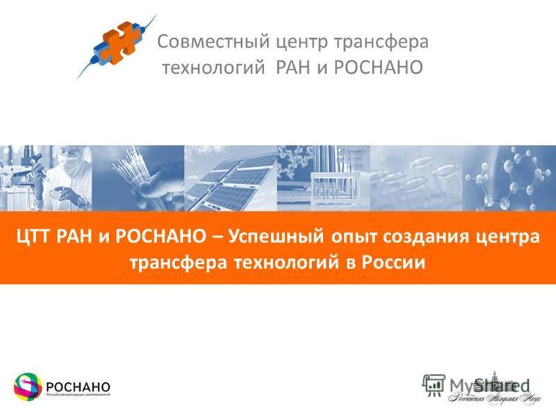 Совместный центр трансфера технологий РАН и РОСНАНО ЦТТ РАН и РОСНАНО – Успешный опыт создания центра трансфера технологий в России