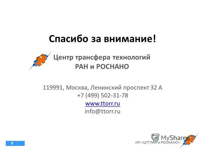 9 119991, Москва, Ленинский проспект 32 А +7 (499) 502-31-78 www.ttorr.ru info@ttorr.ru Спасибо за внимание! Центр трансфера технологий РАН и РОСНАНО НП «ЦТТ РАН и РОСНАНО»