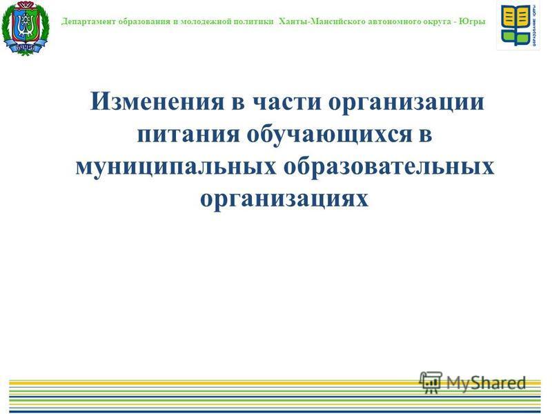 Департамент образования и молодежной политики Ханты-Мансийского автономного округа - Югры Изменения в части организации питания обучающихся в муниципальных образовательных организациях