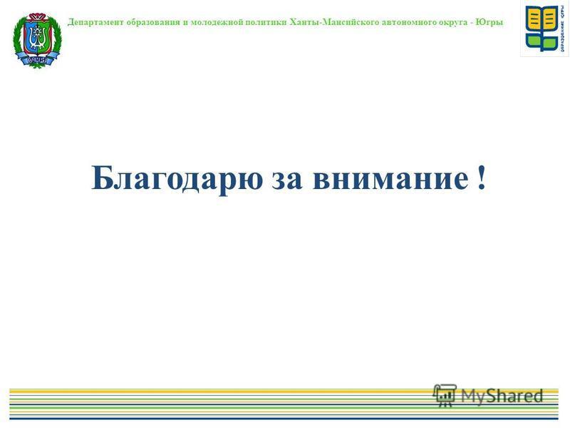 Благодарю за внимание ! Департамент образования и молодежной политики Ханты-Мансийского автономного округа - Югры