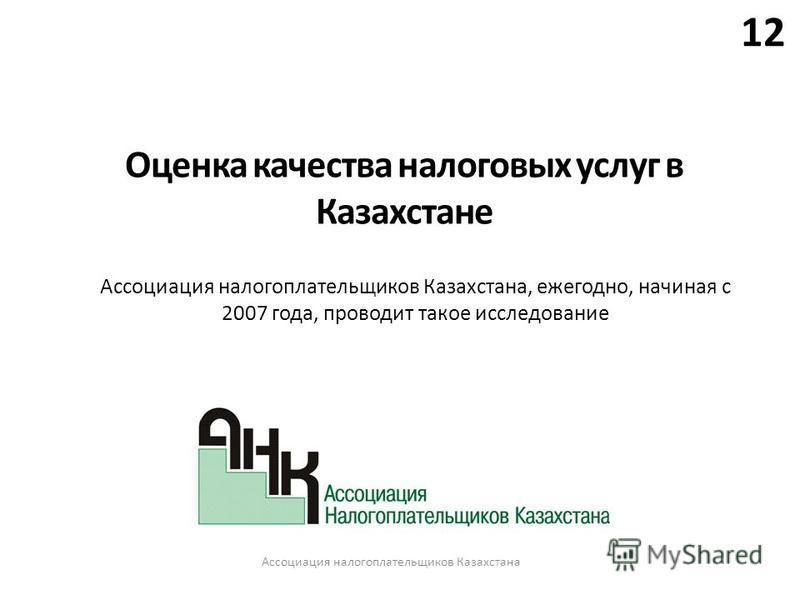 12 Оценка качества налоговых услуг в Казахстане Ассоциация налогоплательщиков Казахстана, ежегодно, начиная с 2007 года, проводит такое исследование Ассоциация налогоплательщиков Казахстана