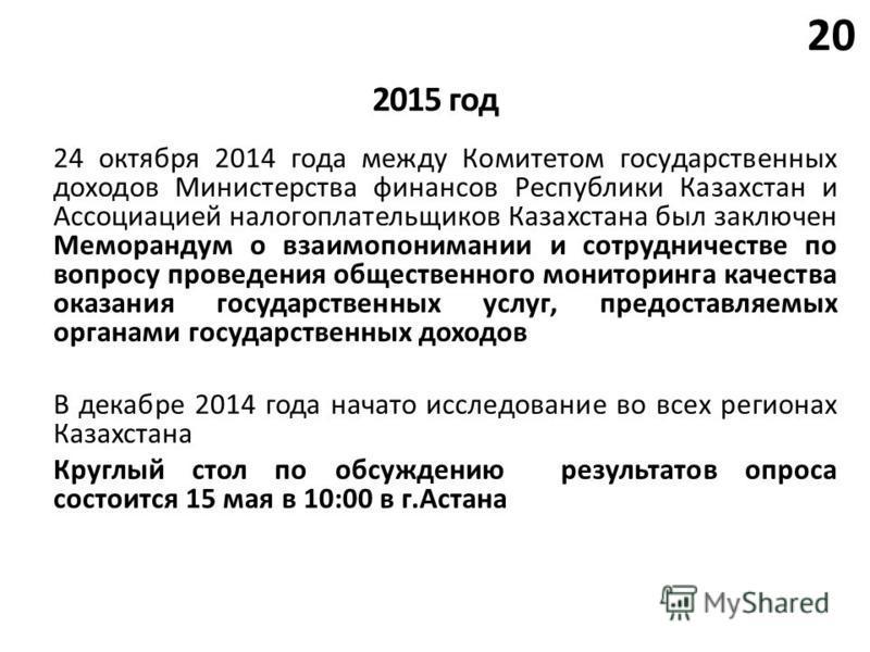 20 2015 год 24 октября 2014 года между Комитетом государственных доходов Министерства финансов Республики Казахстан и Ассоциацией налогоплательщиков Казахстана был заключен Меморандум о взаимопонимании и сотрудничестве по вопросу проведения обществен