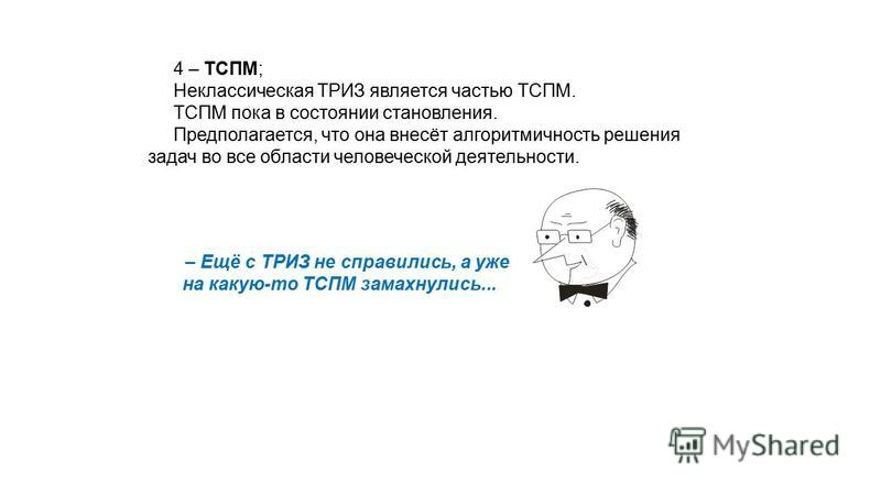 4 – ТСПМ; Неклассическая ТРИЗ является частью ТСПМ. ТСПМ пока в состоянии становления. Предполагается, что она внесёт алгоритмичность решения задач во все области человеческой деятельности. – Ещё с ТРИЗ не справились, а уже на какую-то ТСПМ замахнули