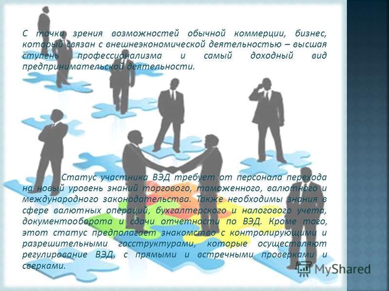 С точки зрения возможностей обычной коммерции, бизнес, который связан с внешнеэкономической деятельностью – высшая ступень профессионализма и самый доходный вид предпринимательской деятельности. Статус участника ВЭД требует от персонала перехода на н