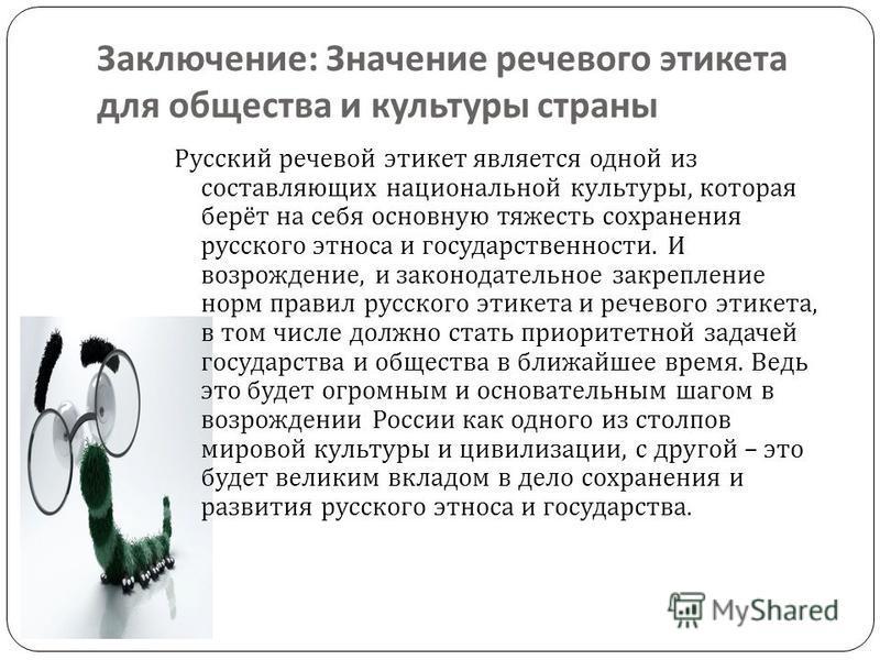 Заключение : Значение речевого этикета для общества и культуры страны Русский речевой этикет является одной из составляющих национальной культуры, которая берёт на себя основную тяжесть сохранения русского этноса и государственности. И возрождение, и