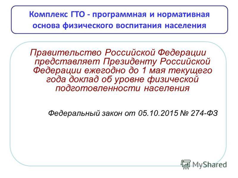 Правительство Российской Федерации представляет Президенту Российской Федерации ежегодно до 1 мая текущего года доклад об уровне физической подготовленности населения Федеральный закон от 05.10.2015 274-ФЗ Комплекс ГТО - программная и нормативная осн