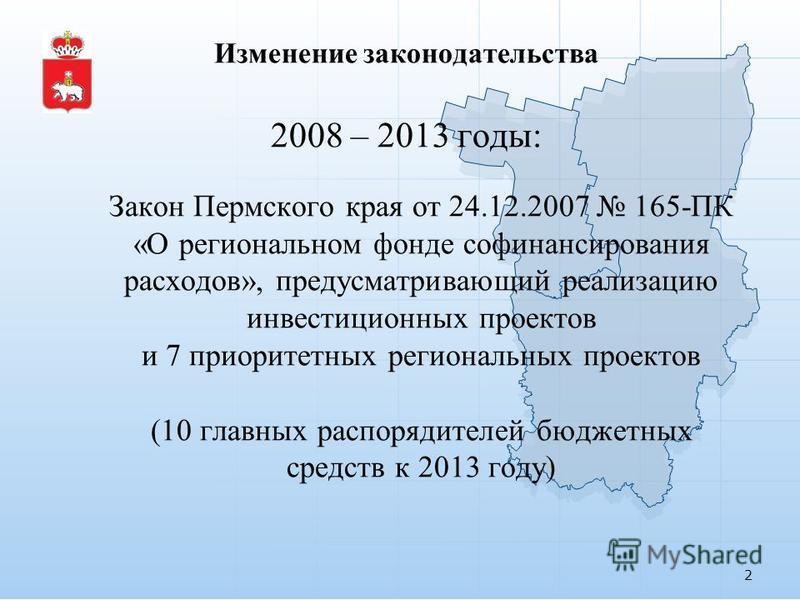 Изменение законодательства 2008 – 2013 годы: Закон Пермского края от 24.12.2007 165-ПК «О региональном фонде финансирования расходов», предусматривающий реализацию инвестиционных проектов и 7 приоритетных региональных проектов (10 главных распорядите