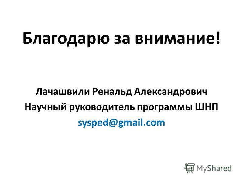 Благодарю за внимание! Лачашвили Ренальд Александрович Научный руководитель программы ШНП sysped@gmail.com