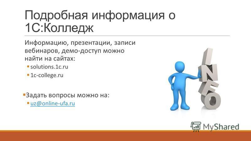 Подробная информация о 1С:Колледж Информацию, презентации, записи вебинаров, демо-доступ можно найти на сайтах: solutions.1c.ru 1c-college.ru Задать вопросы можно на: uz@online-ufa.ru