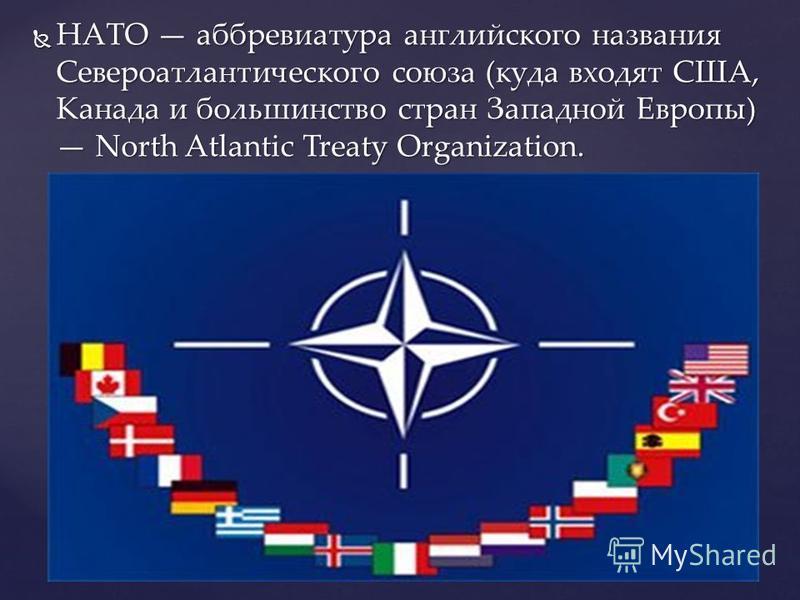 НАТО аббревиатура английского названия Североатлантического союза (куда входят США, Канада и большинство стран Западной Европы) North Atlantic Treaty Organization. НАТО аббревиатура английского названия Североатлантического союза (куда входят США, Ка