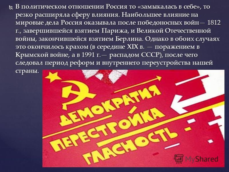 В политическом отношении Россия то «замыкалась в себе», то резко расширяла сферу влияния. Наибольшее влияние на мировые дела Россия оказывала после победоносных войн 1812 г., завершившейся взятием Парижа, и Великой Отечественной войны, закончившейся