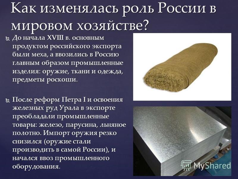 До начала XVIII в. основным продуктом российского экспорта были меха, а ввозились в Россию главным образом промышленные изделия: оружие, ткани и одежда, предметы роскоши. До начала XVIII в. основным продуктом российского экспорта были меха, а ввозили