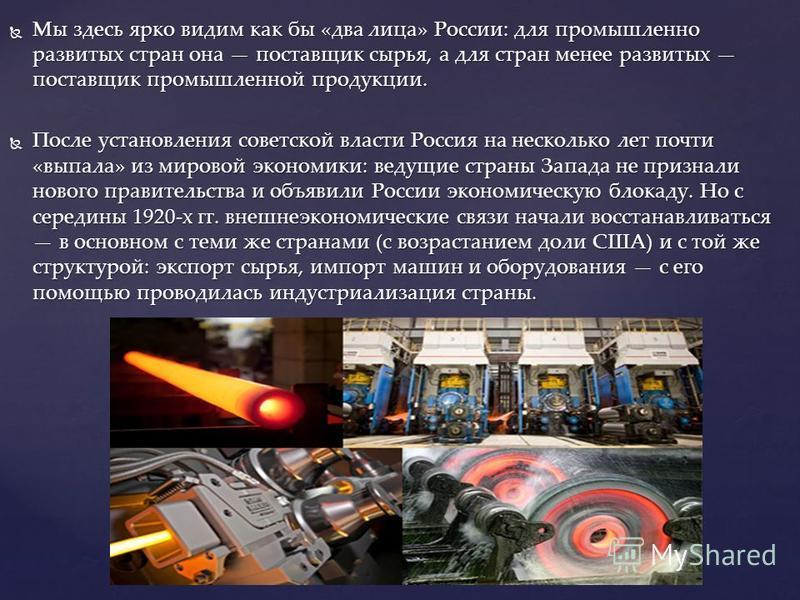 Мы здесь ярко видим как бы «два лица» России: для промышленно развитых стран она поставщик сырья, а для стран менее развитых поставщик промышленной продукции. Мы здесь ярко видим как бы «два лица» России: для промышленно развитых стран она поставщик