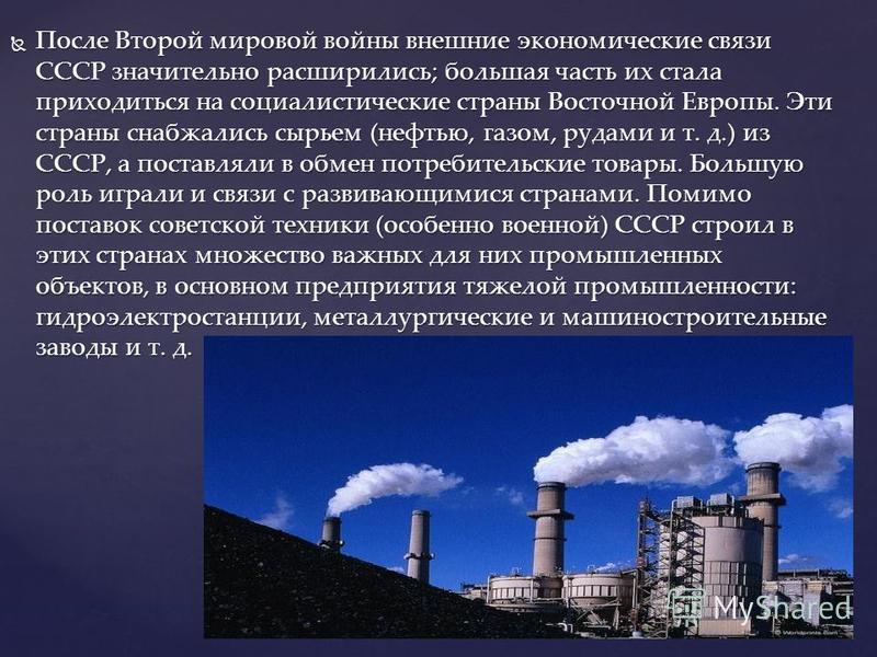 После Второй мировой войны внешние экономические связи СССР значительно расширились; большая часть их стала приходиться на социалистические страны Восточной Европы. Эти страны снабжались сырьем (нефтью, газом, рудами и т. д.) из СССР, а поставляли в