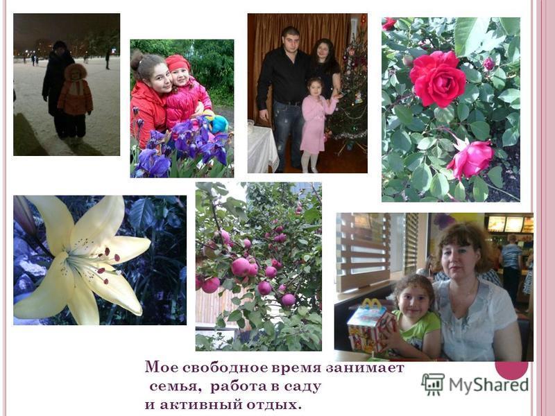 Мое свободное время занимает семья, работа в саду и активный отдых.