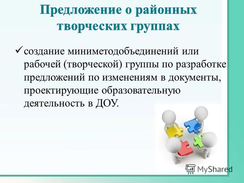 создание миниметодобъединений или рабочей (творческой) группы по разработке предложений по изменениям в документы, проектирующие образовательную деятельность в ДОУ.