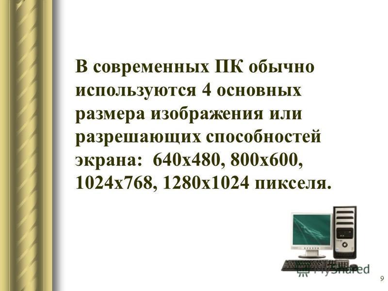 9 В современных ПК обычно используются 4 основных размера изображения или разрешающих способностей экрана: 640 х 480, 800 х 600, 1024 х 768, 1280 х 1024 пикселя.