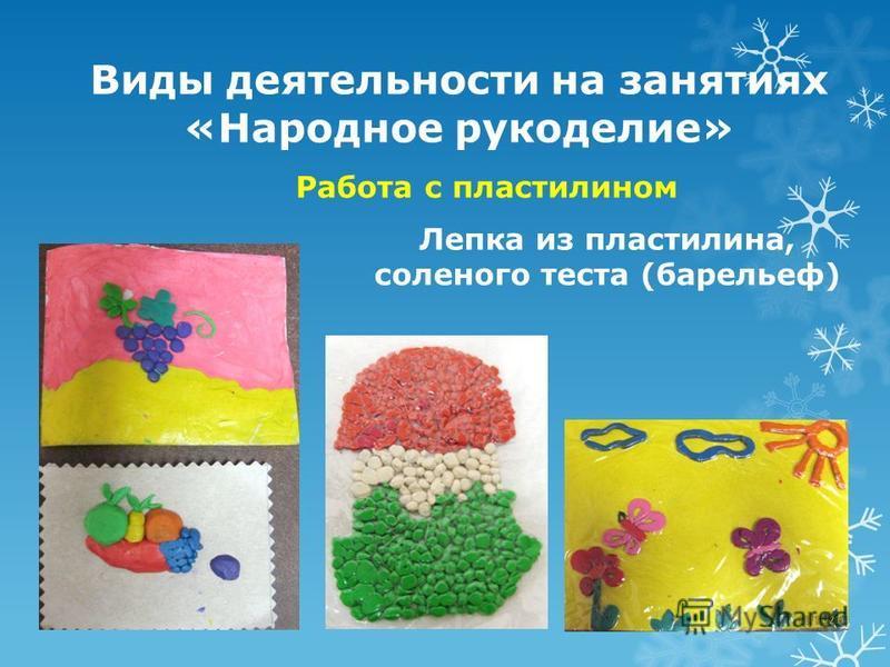 Виды деятельности на занятиях «Народное рукоделие» Работа с пластилином Лепка из пластилина, соленого теста (барельеф)