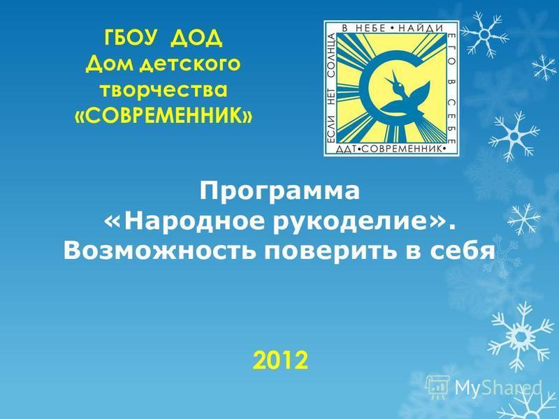 Программа «Народное рукоделие». Возможность поверить в себя ГБОУ ДОД Дом детского творчества «СОВРЕМЕННИК» 2012