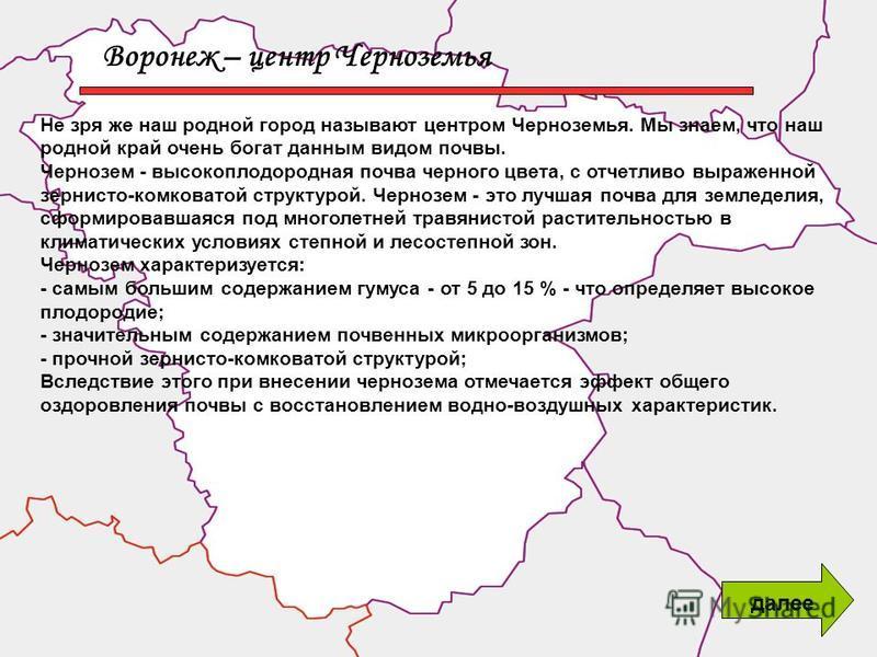 Воронеж – центр Черноземья Не зря же наш родной город называют центром Черноземья. Мы знаем, что наш родной край очень богат данным видом почвы. Чернозем - высокоплодородная почва черного цвета, с отчетливо выраженной зернисто-комковатой структурой.