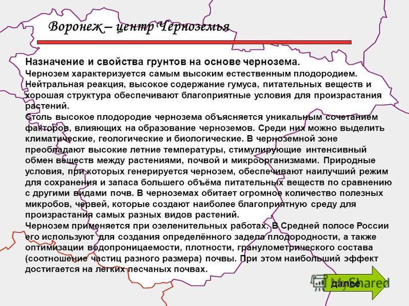 Воронеж – центр Черноземья Назначение и свойства грунтов на основе чернозема. Чернозем характеризуется самым высоким естественным плодородием. Нейтральная реакция, высокое содержание гумуса, питательных веществ и хорошая структура обеспечивают благоп