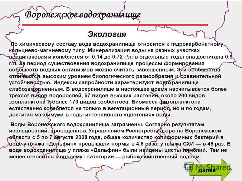 Воронежское водохранилище Экология По химическому составу вода водохранилища относится к гидрокарбонатному кальциево-магниевому типу. Минерализация воды на разных участках неодинаковая и колеблется от 0,14 до 0,72 г/л; в отдельные годы она достигала