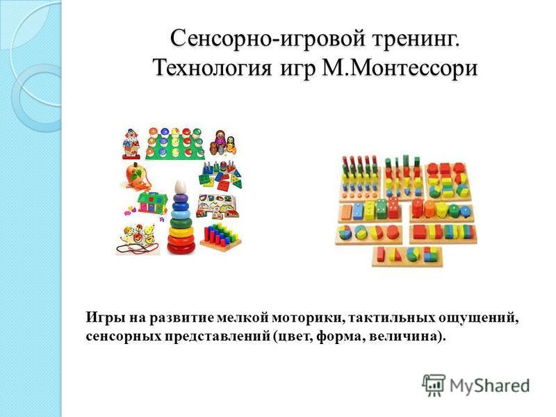 Сенсорно-игровой тренинг. Технология игр М.Монтессори Игры на развитие мелкой моторики, тактильных ощущений, сенсорных представлений (цвет, форма, величина).